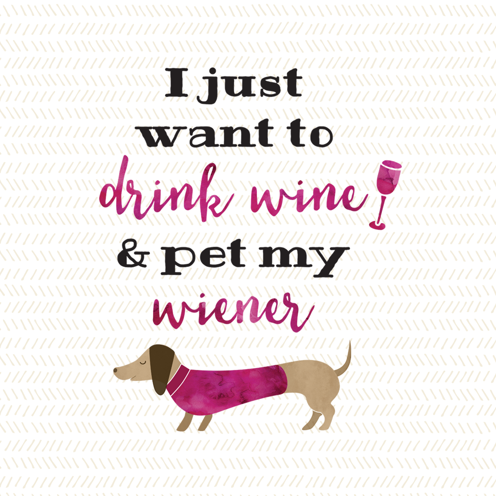 I just want to drink wine and pet my wiener