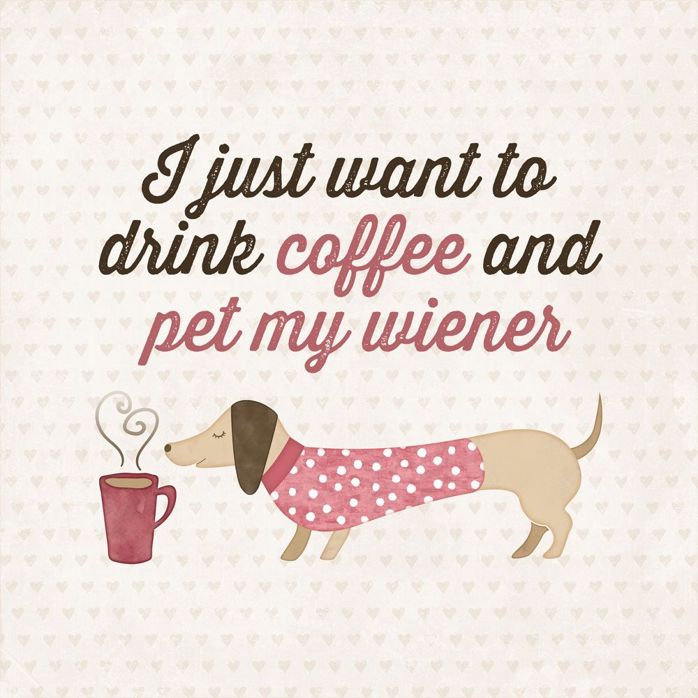 i just want to drink coffee and pet my wiener